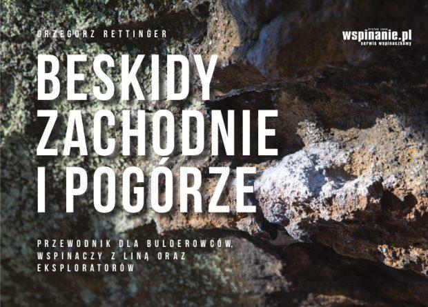 """""""Beskidy Zachodnie i Pogórze. Przewodnik dla bulderowców, wspinaczy z liną oraz eksploratorów"""" Grzegorz Rettinger (wyd. I, 2019)"""