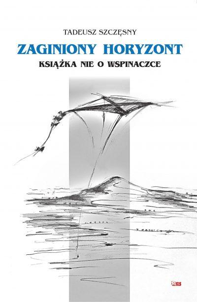 """""""Zaginiony horyzont. Książka nie o wspinaczce"""", Tadeusz Szczęsny, 2019"""